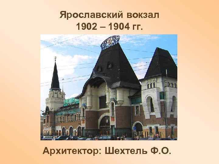 Ярославский вокзал 1902 – 1904 гг. Архитектор: Шехтель Ф. О.