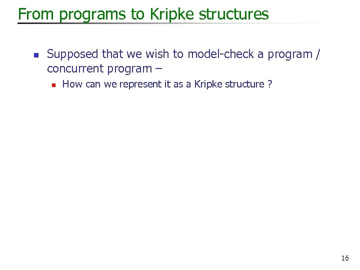 From programs to Kripke structures n Supposed that we wish to model-check a program