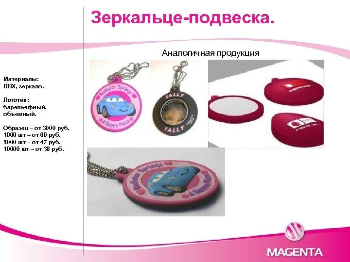 Зеркальце-подвеска. Аналогичная продукция Материалы: ПВХ, зеркало. Логотип: барельефный, объемный. Образец – от 3000 руб.