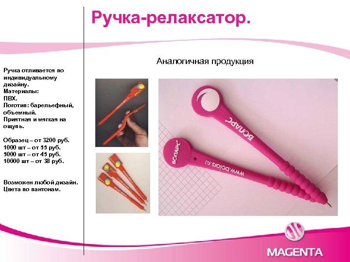 Ручка-релаксатор. Аналогичная продукция Ручка отливается по индивидуальному дизайну. Материалы: ПВХ. Логотип: барельефный, объемный. Приятная
