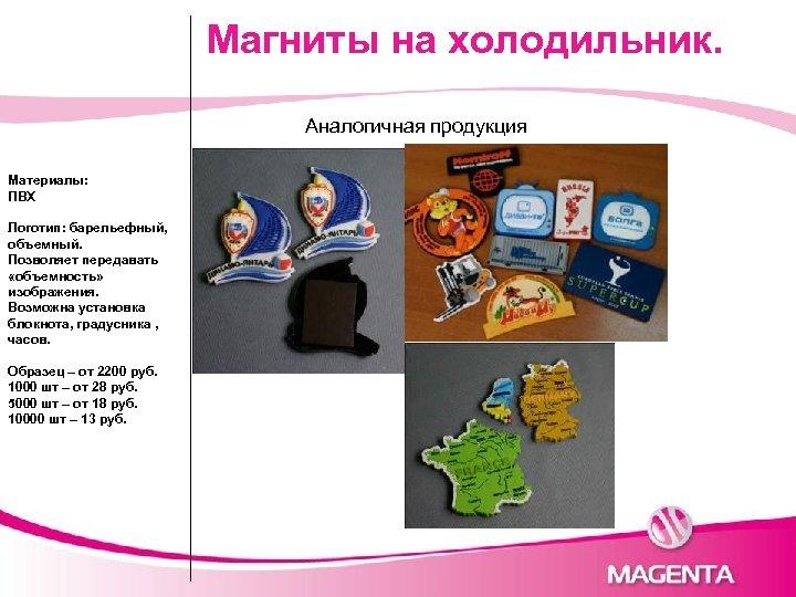 Магниты на холодильник. Аналогичная продукция Материалы: ПВХ Логотип: барельефный, объемный. Позволяет передавать «объемность» изображения.