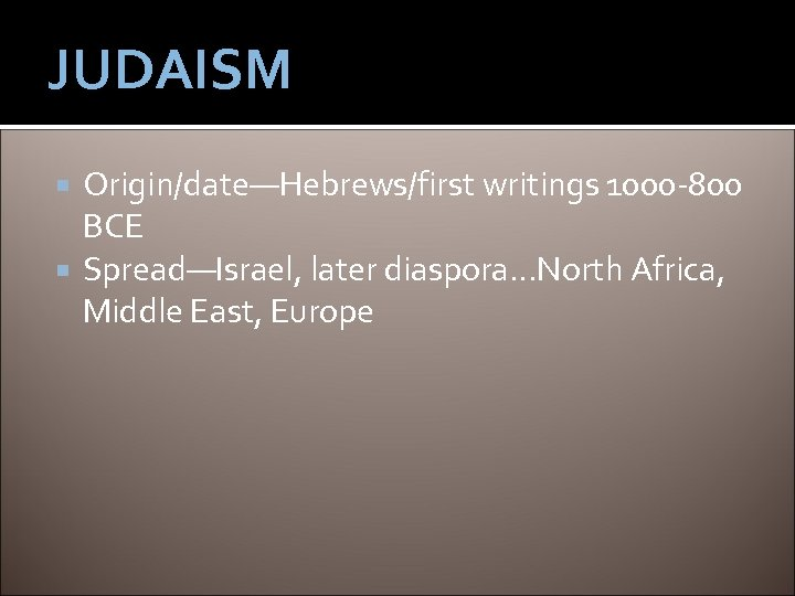 JUDAISM Origin/date—Hebrews/first writings 1000 -800 BCE Spread—Israel, later diaspora…North Africa, Middle East, Europe