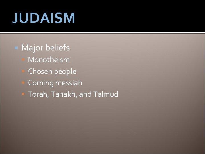 JUDAISM Major beliefs Monotheism Chosen people Coming messiah Torah, Tanakh, and Talmud