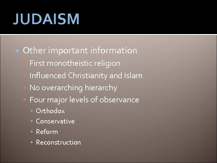 JUDAISM Other important information First monotheistic religion Influenced Christianity and Islam No overarching hierarchy