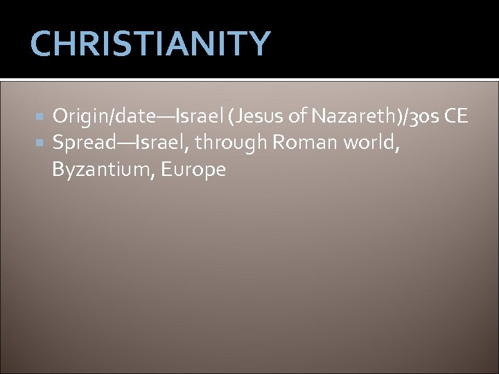 CHRISTIANITY Origin/date—Israel (Jesus of Nazareth)/30 s CE Spread—Israel, through Roman world, Byzantium, Europe