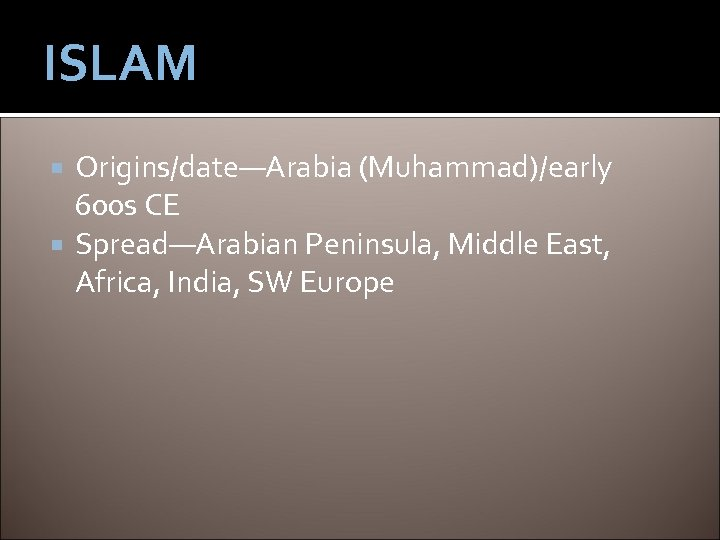 ISLAM Origins/date—Arabia (Muhammad)/early 600 s CE Spread—Arabian Peninsula, Middle East, Africa, India, SW Europe