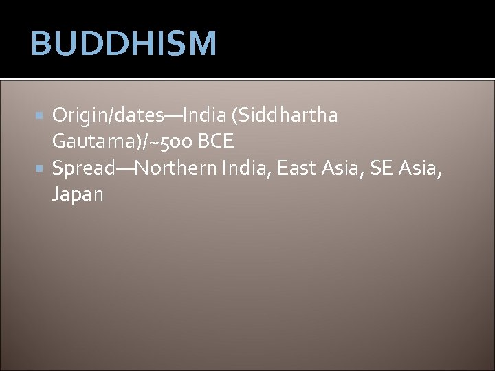 BUDDHISM Origin/dates—India (Siddhartha Gautama)/~500 BCE Spread—Northern India, East Asia, SE Asia, Japan
