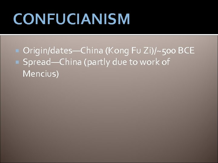 CONFUCIANISM Origin/dates—China (Kong Fu Zi)/~500 BCE Spread—China (partly due to work of Mencius)
