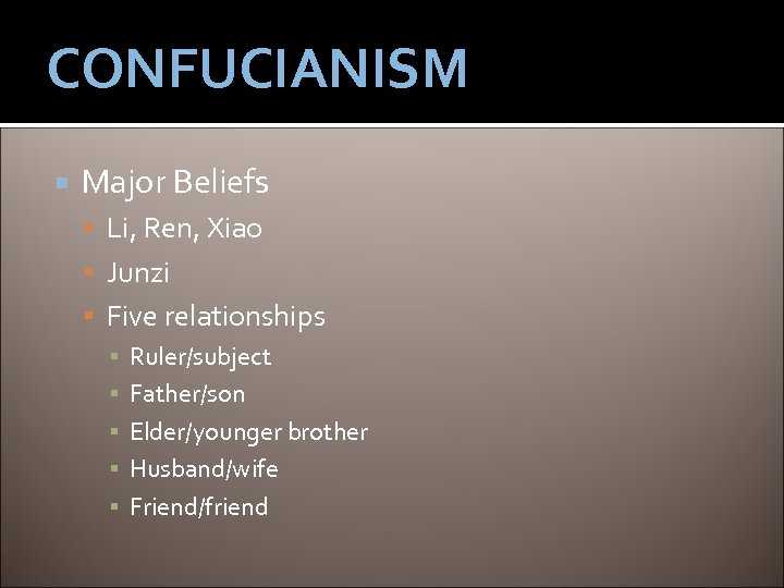 CONFUCIANISM Major Beliefs Li, Ren, Xiao Junzi Five relationships ▪ Ruler/subject ▪ Father/son ▪