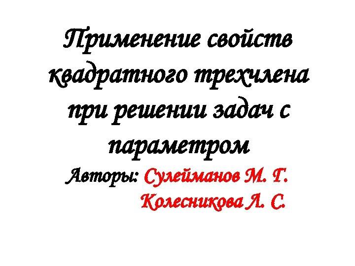 Применение свойств квадратного трехчлена при решении задач с параметром Авторы: Сулейманов М. Г. Колесникова