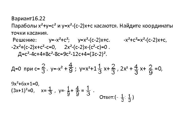 Вариант16. 22 Параболы x²+y=c² и y=x²-(c-2)x+c касаются. Найдите координаты точки касания. Решение: y=-x²+c²; y=x²-(c-2)x+c.