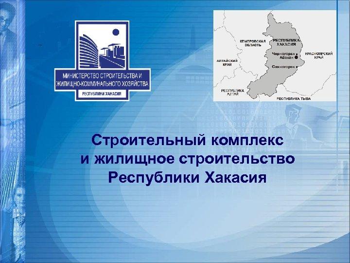 Строительный комплекс и жилищное строительство Республики Хакасия