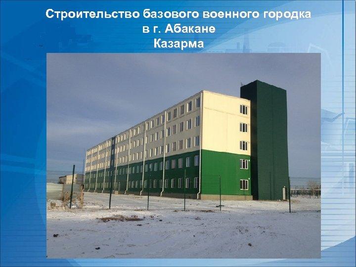 Строительство базового военного городка в г. Абакане Казарма