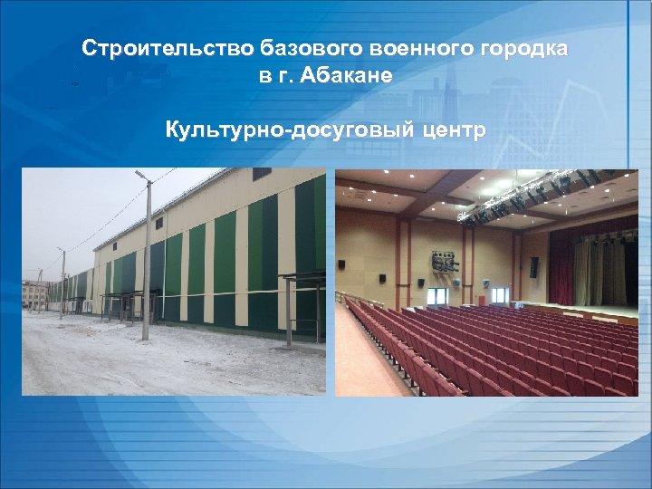 Строительство базового военного городка в г. Абакане Культурно-досуговый центр