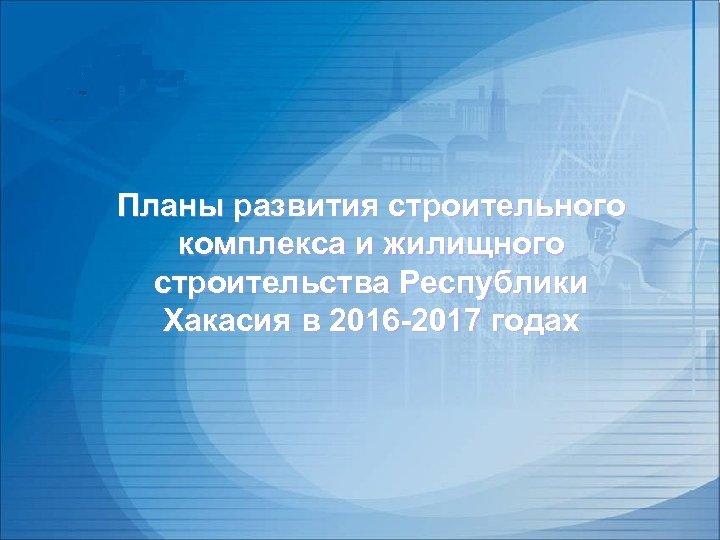 Планы развития строительного комплекса и жилищного строительства Республики Хакасия в 2016 -2017 годах
