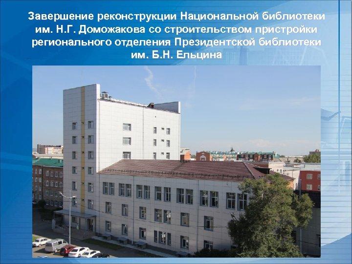 Завершение реконструкции Национальной библиотеки им. Н. Г. Доможакова со строительством пристройки регионального отделения Президентской