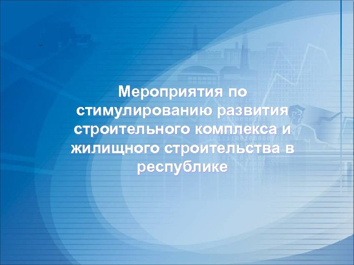 Мероприятия по стимулированию развития строительного комплекса и жилищного строительства в республике
