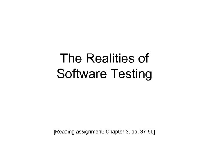 The Realities of Software Testing [Reading assignment: Chapter 3, pp. 37 -50]
