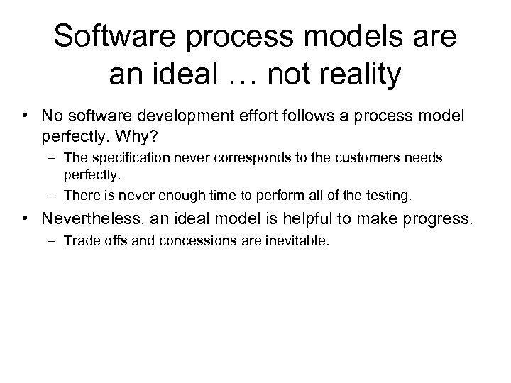Software process models are an ideal … not reality • No software development effort