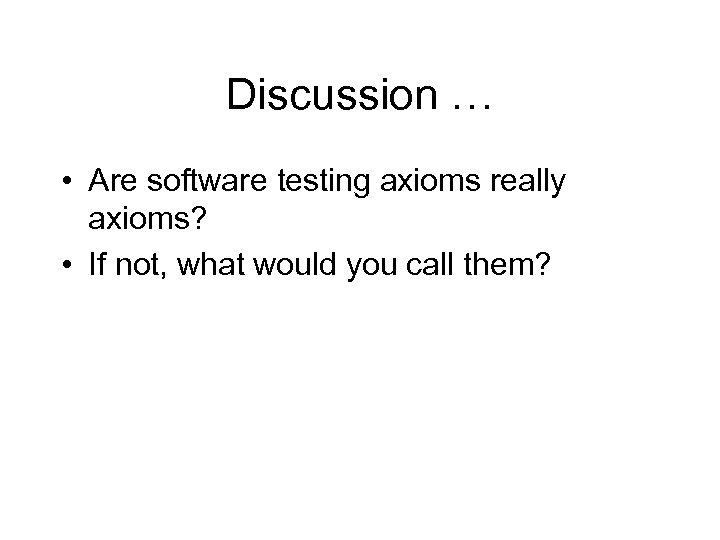 Discussion … • Are software testing axioms really axioms? • If not, what would