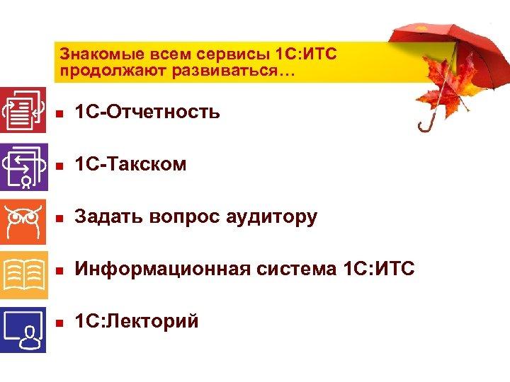 Знакомые всем сервисы 1 С: ИТС продолжают развиваться… n 1 С-Отчетность n 1 С-Такском