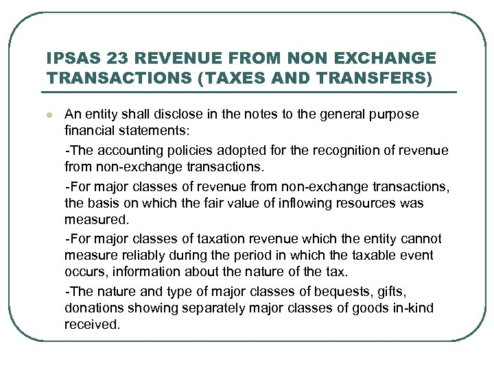 IPSAS 23 REVENUE FROM NON EXCHANGE TRANSACTIONS (TAXES AND TRANSFERS) An entity shall disclose