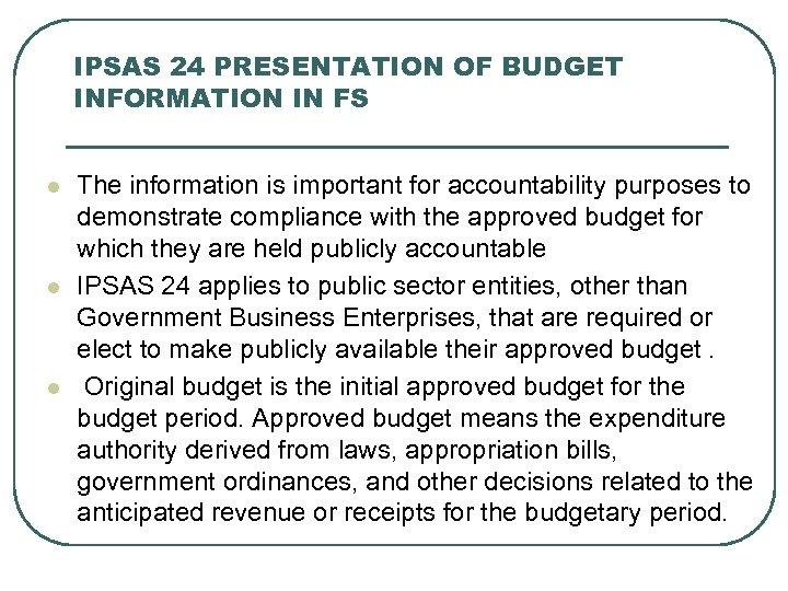 IPSAS 24 PRESENTATION OF BUDGET INFORMATION IN FS l l l The information is