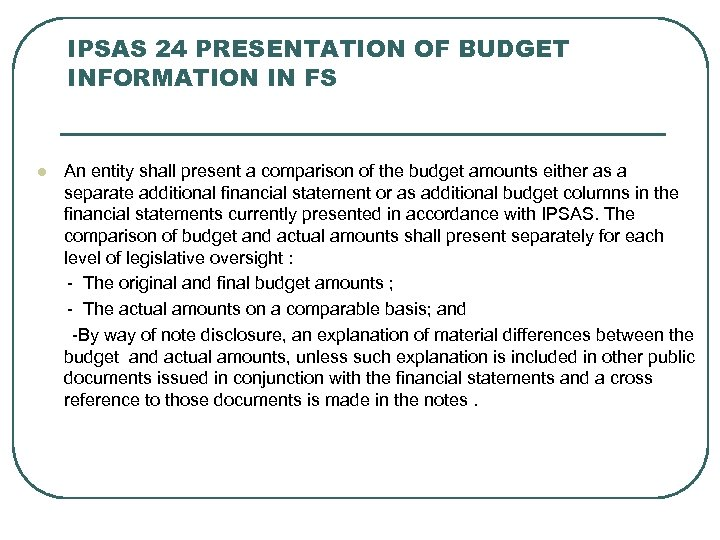 IPSAS 24 PRESENTATION OF BUDGET INFORMATION IN FS An entity shall present a comparison