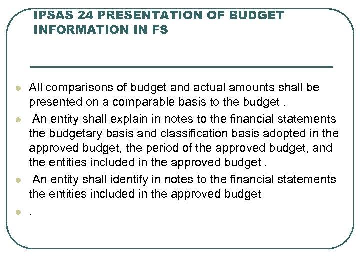 IPSAS 24 PRESENTATION OF BUDGET INFORMATION IN FS l l All comparisons of budget