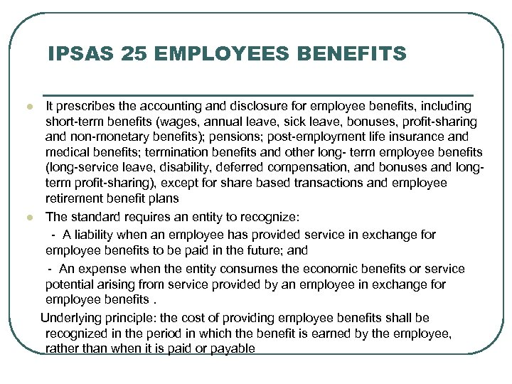 IPSAS 25 EMPLOYEES BENEFITS It prescribes the accounting and disclosure for employee benefits, including