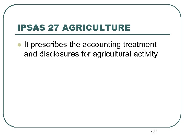 IPSAS 27 AGRICULTURE l It prescribes the accounting treatment and disclosures for agricultural activity