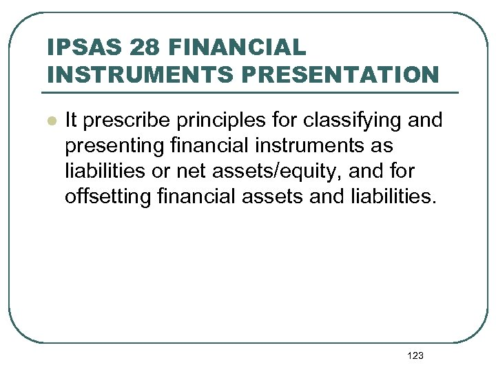 IPSAS 28 FINANCIAL INSTRUMENTS PRESENTATION l It prescribe principles for classifying and presenting financial