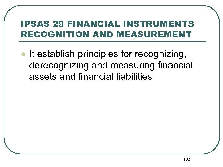 IPSAS 29 FINANCIAL INSTRUMENTS RECOGNITION AND MEASUREMENT l It establish principles for recognizing, derecognizing