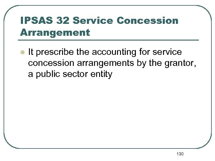 IPSAS 32 Service Concession Arrangement l It prescribe the accounting for service concession arrangements