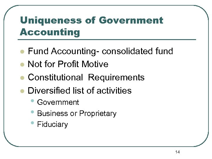 Uniqueness of Government Accounting l l Fund Accounting- consolidated fund Not for Profit Motive