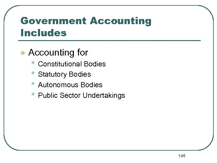 Government Accounting Includes l Accounting for • Constitutional Bodies • Statutory Bodies • Autonomous