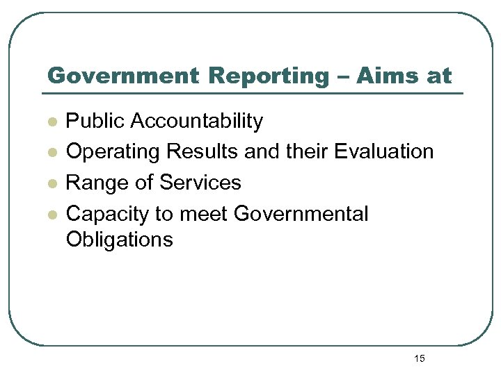 Government Reporting – Aims at l l Public Accountability Operating Results and their Evaluation