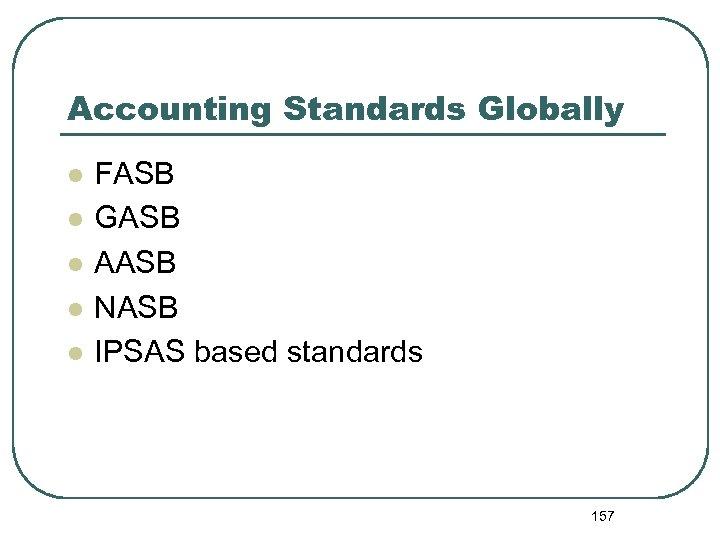 Accounting Standards Globally l l l FASB GASB AASB NASB IPSAS based standards 157