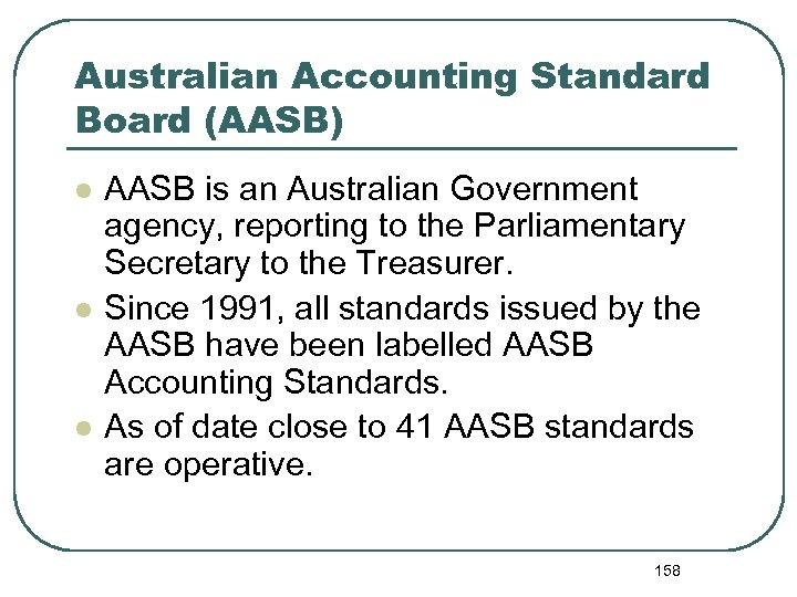 Australian Accounting Standard Board (AASB) l l l AASB is an Australian Government agency,