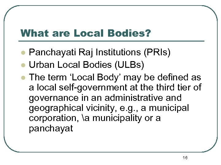 What are Local Bodies? l l l Panchayati Raj Institutions (PRIs) Urban Local Bodies