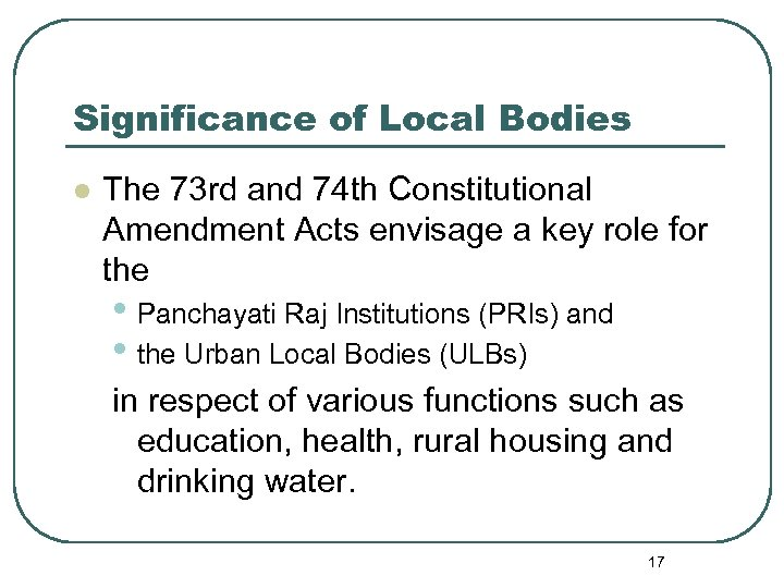 Significance of Local Bodies l The 73 rd and 74 th Constitutional Amendment Acts