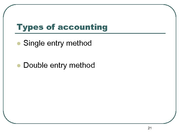 Types of accounting l Single entry method l Double entry method 21
