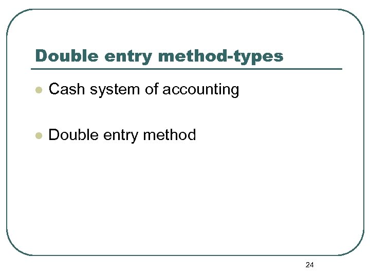 Double entry method-types l Cash system of accounting l Double entry method 24