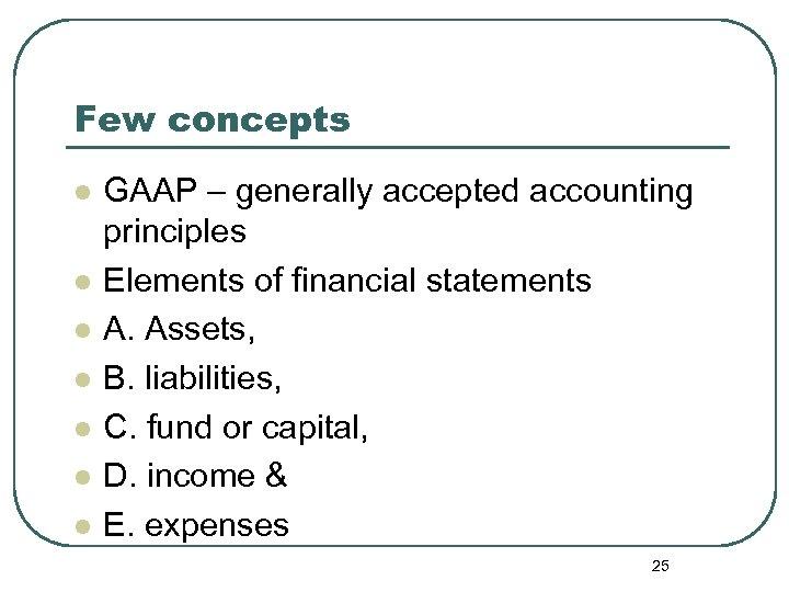 Few concepts l l l l GAAP – generally accepted accounting principles Elements of