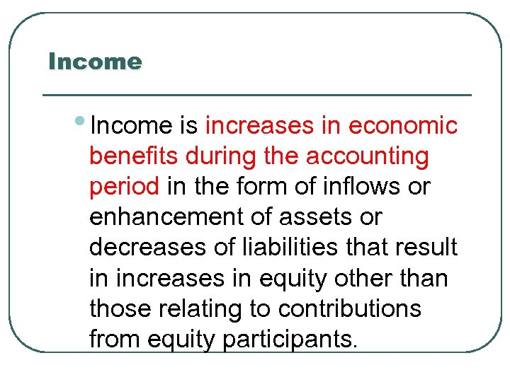 Income • Income is increases in economic benefits during the accounting period in the