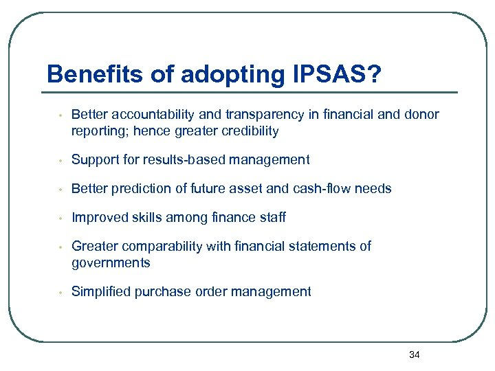 Benefits of adopting IPSAS? • Better accountability and transparency in financial and donor reporting;