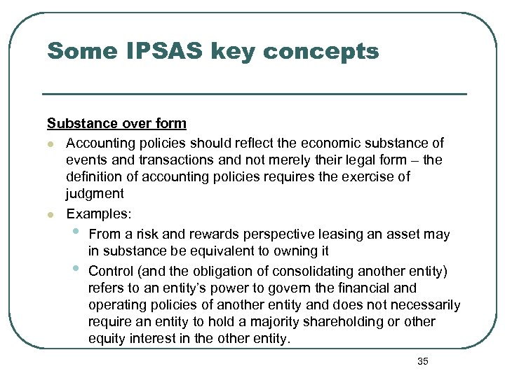 Some IPSAS key concepts Substance over form l Accounting policies should reflect the economic