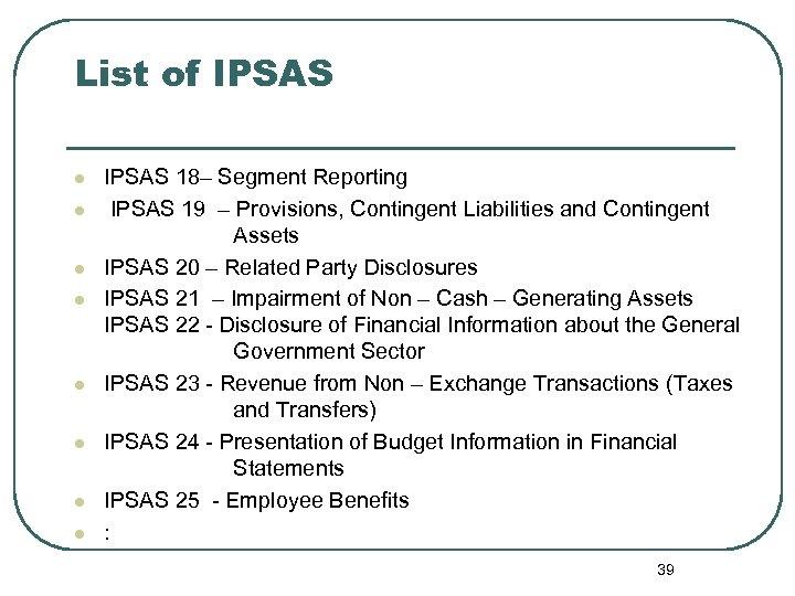List of IPSAS l l l l IPSAS 18– Segment Reporting IPSAS 19 –