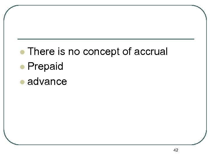 There is no concept of accrual l Prepaid l advance l 42