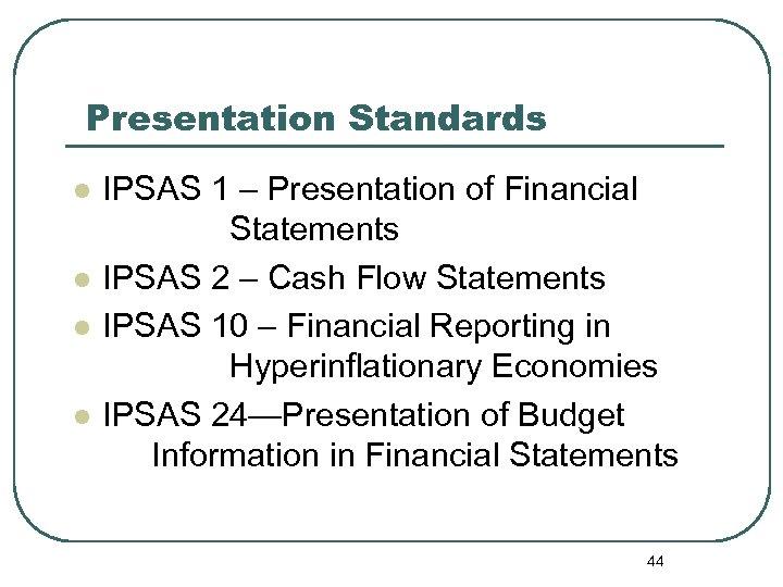 Presentation Standards l l IPSAS 1 – Presentation of Financial Statements IPSAS 2 –